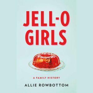 JELL-O Girls: A Family History, Allie Rowbottom