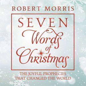 Seven Words of Christmas: The Joyful Prophecies That Changed the World, Robert Morris