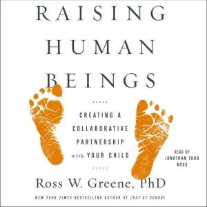 Raising Human Beings Creating a Collaborative Partnership with Your Child, Ross W. Greene