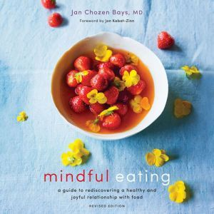 Mindful Eating: A Guide to Rediscovering a Healthy and Joyful Relationship with Food, Jan Chozen Bays