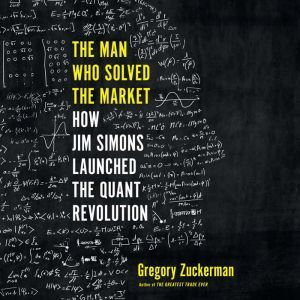 The Man Who Solved the Market How Jim  Simons Launched the Quant Revolution, Gregory Zuckerman