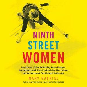 Ninth Street Women Lee Krasner, Elaine de Kooning, Grace Hartigan, Joan Mitchell, and Helen Frankenthaler: Five Painters and the Movement That Changed Modern Art, Mary Gabriel