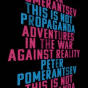 This Is Not Propaganda: Adventures in the War Against Reality, Peter Pomerantsev