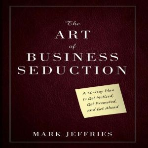 The Art Business Seduction A 30-Day Plan to Get Noticed, Get Promoted and Get Ahead, Mark Jeffries