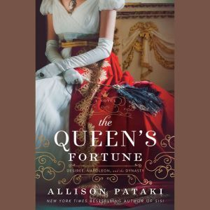The Queen's Fortune A Novel of Desiree, Napoleon, and the Dynasty That Outlasted the Empire, Allison Pataki
