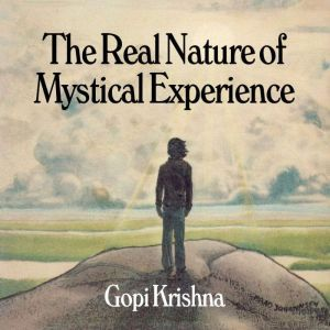 The Real Nature of Mystical Experience, Gopi Krishna