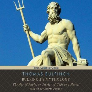 Bulfinch's Mythology: The Age of Fable, or Stories of Gods and Heroes, Thomas Bulfinch