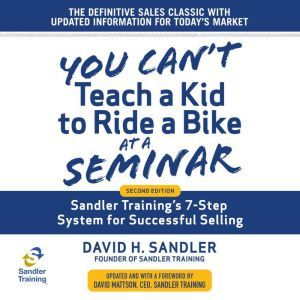 You Can't Teach a Kid to Ride a Bike at a Seminar: Sandler Training's 7-Step System for Successful Selling 2nd Edition, David H. Sandler