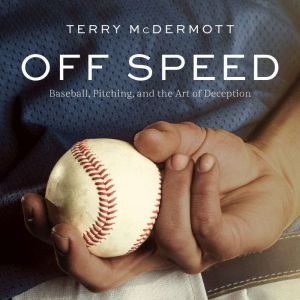 Off Speed Baseball, Pitching, and the Art of Deception, Terry McDermott