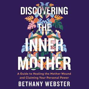 Discovering the Inner Mother: A Guide to Healing the Mother Wound and Claiming Your Personal Power, Bethany Webster