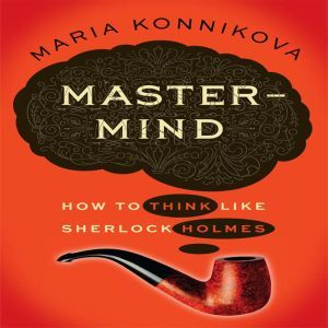 Mastermind How to Think Like Sherlock Holmes, Maria Konnikova