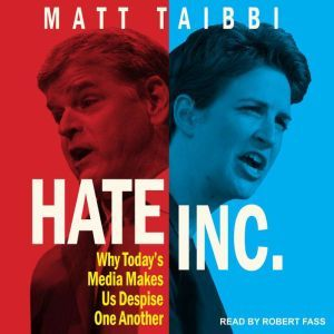 Hate Inc. Why Today's Media Makes Us Despise One Another, Matt Taibbi