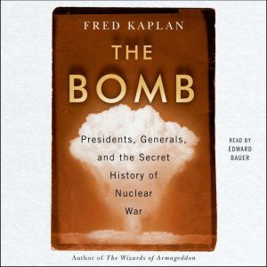 The Bomb Presidents, Generals, and the Secret History of Nuclear War, Fred Kaplan