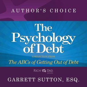 The Psychology of Debt: A Selection from Rich Dad Advisors: The ABCs of Getting Out of Debt, Garrett Sutton