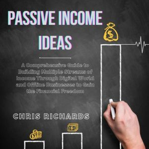 Passive Income Ideas: A Comprehensive Guide to Building Multiple Streams of Income Through Digital World and Offline Businesses to Gain the Financial Freedom, Chris Richards