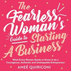 The Fearless Woman's Guide to Starting a Business What Every Woman Needs to Know to be a Courageous, Authentic and Unstoppable Entrepreneur, Amee Quiriconi