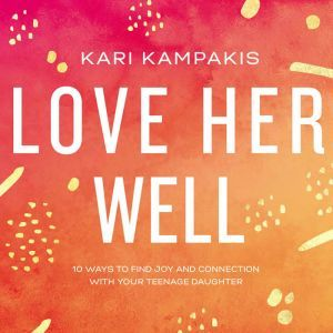 Love Her Well 10 Ways to Find Joy and Connection with Your Teenage Daughter, Kari Kampakis