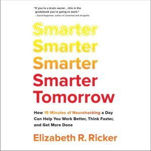 Smarter Tomorrow: How 15 Minutes of Neurohacking a Day Can Help You Work Better, Think Faster, and Get More Done, Elizabeth R. Ricker