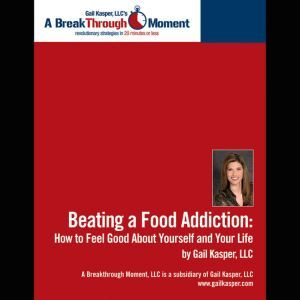 Beating a Food Addiction How to Feel Good About Yourself and Your Life, Gail Kasper