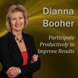 Participate Productively to Improve Results: Communicate with Confidence Series, Dianna Booher CPAE