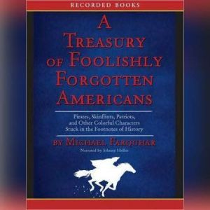 Treasury of Foolishly Forgotten Americans Pirates, Skinflints, Patriots, and Other Colorful Characters Stuck in the Footnotes of History, Michael Farquhar