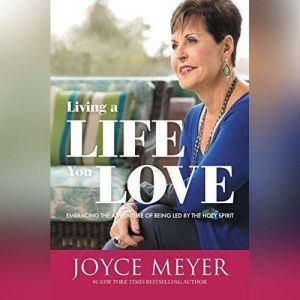 Living a Life You Love: Embracing the Adventure of Being Led by the Holy Spirit, Joyce Meyer