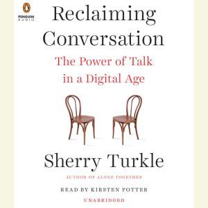 Reclaiming Conversation The Power of Talk in a Digital Age, Sherry Turkle