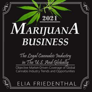 MARIJUANA  BUSINESS 2021: The Legal Cannabis Industry in The U.S. And Globally /Objective Market-Driven Coverage of Global Cannabis Industry Trends and Opportunities, Elia Friedenthal
