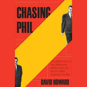 Chasing Phil The Adventures of Two Undercover Agents with the World's Most Charming Con Man, David Howard