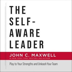 The Self-Aware Leader: Play to Your Strengths, Unleash Your Team, John C. Maxwell