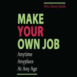 Make Your Own Job: Anytime, Anywhere, At Any Age, Wm. Hovey Smith
