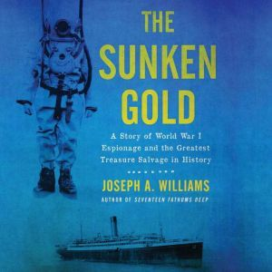 The Sunken Gold A Story of World War I Espionage and the Greatest Treasure Salvage in History, Joseph A. Williams