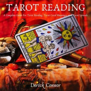 Tarot Reading: A Complete Guide For Tarot Reading, Tarot Card Meanings, and Tarot Spreads, Derick Connor