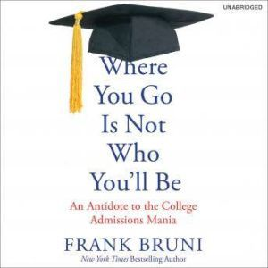 Where You Go Is Not Who You'll Be An Antidote to the College Admissions Mania, Frank Bruni