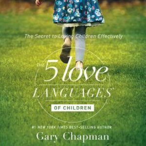 The 5 Love Languages of Children: The Secret to Loving Children Effectively, Gary Chapman