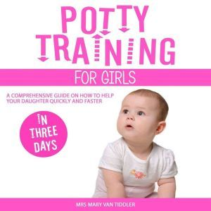 Potty Training for Girls in Three Days A Comprehensive Guide on How to Help Your Daughter Quickly and Faster, Mrs Mary Van Tiddler