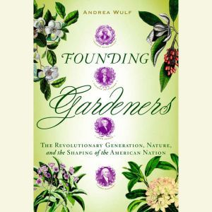 Founding Gardeners The Revolutionary Generation, Nature, and the Shaping of the American Nation, Andrea Wulf