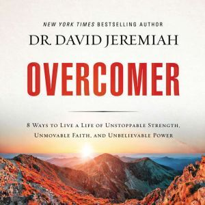 Overcomer 8 Ways to Live a Life of Unstoppable Strength, Unmovable Faith, and Unbelievable Power, David Jeremiah