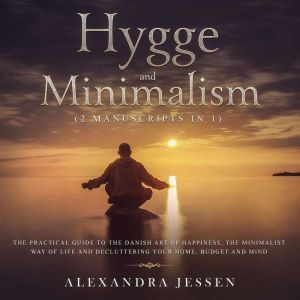 Hygge and Minimalism (2 Manuscripts in 1): The Practical Guide to The Danish Art of Happiness, The Minimalist way of Life and Decluttering your Home, Budget and Mind, Alexandra Jessen