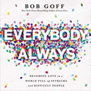 Everybody Always Becoming Love in a World Full of Setbacks and Difficult People, Bob Goff