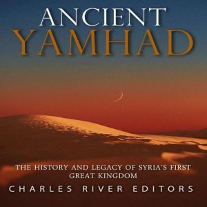 Ancient Yamhad: The History and Legacy of Syria's First Great Kingdom, Charles River Editors