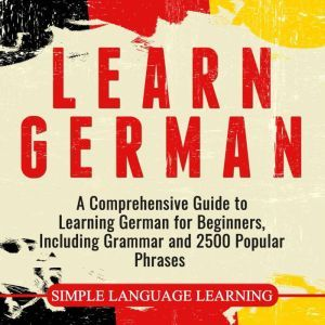 Learn German A Comprehensive Guide to Learning German for Beginners, Including Grammar and 2500 Popular Phrases, Simple Language Learning