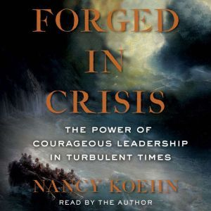 Forged in Crisis The Power of Courageous Leadership in Turbulent Times, Nancy Koehn