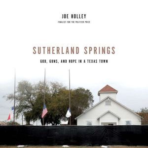 Sutherland Springs: God, Guns, and Hope in a Texas Town, Joe Holley