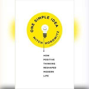 One Simple Idea: How Positive Thinking Reshaped Modern Life, Mitch Horowitz