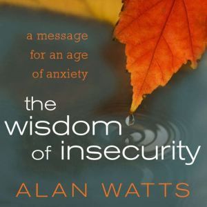 The Wisdom of Insecurity A Message for an Age of Anxiety, Alan Watts