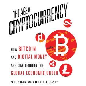The Age of Cryptocurrency How Bitcoin and Digital Money Are Challenging the Global Economic Order, Paul Vigna