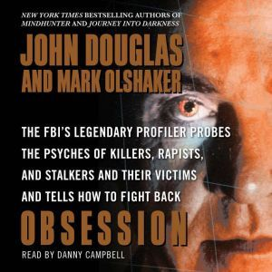 Obsession: The FBI's Legendary Profiler Probes the Psyches of Killers, Rapists, and Stalkers, John E. Douglas