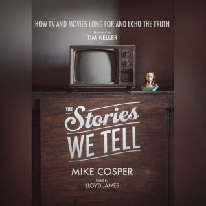 The Stories We Tell How TV and Movies Long for and Echo the Truth, Mike Cosper