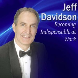Becoming Indispensable at Work: 9 Key Strategies to be Indispensable on the Job, Jeff Davidson
